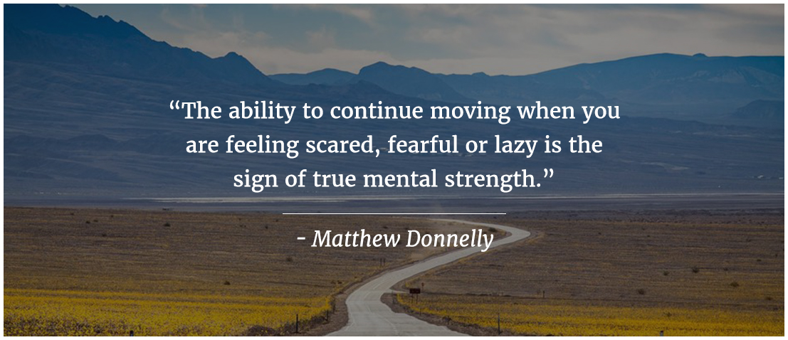 The ability to continue moving when you feeling scared, fearful or lazy is the sign of true mental strength.