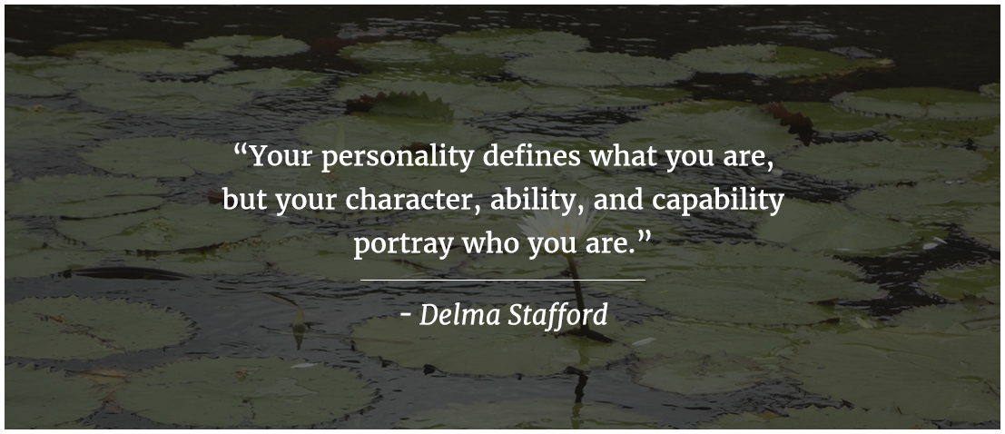 Your personality defines what you are, but your character, ability, and capability portray who you are.